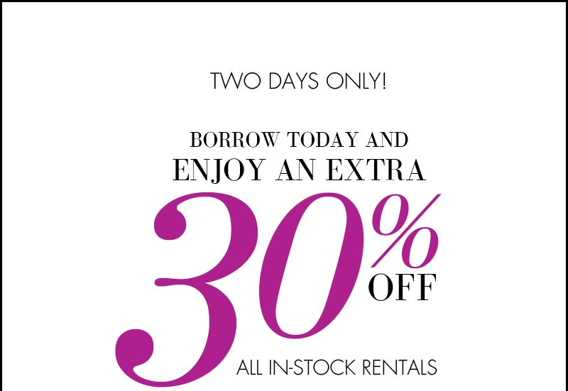 TWO DAYS ONLY! BORROW TODAY AND ENJOY AN EXTRA 30% OF ALL IN-STOCK RENTALS.