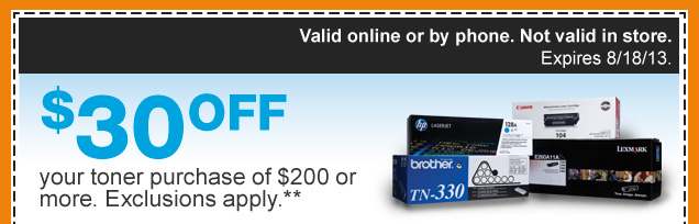 $30 off your toner purchase of  $200 or more. Exclusions apply.** Valid online or by phone. Not valid in  store. Expires 8/18/13. Redeem now