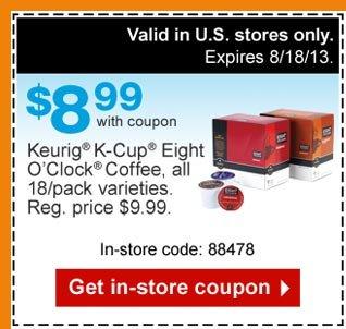 $8.99  with coupon. Keurig K-Cup Eight Oclock Coffee, all 18/pack varieties.  Reg. price $9.99. Valid in store only. Expires 8/18/13. In-store code:  88478. Get in-store coupon.