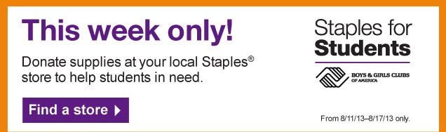 This  week only! Donate supplies at your local Staples store to help students  in need. From 8/11/13–8/17/13 only. Find a store.