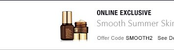ONLINE EXCLUSIVE Smooth Summer Skin, free duo with $50 purchase* Offer Code SMOOTH2 See Details »
