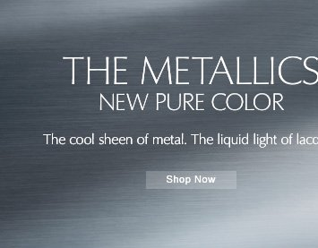 THE METALLICS NEW PURE COLOR The cool sheen of metal. The liquid light of lacquer.   Shop Now »