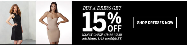 Buy a dress get 15% off. Nancy Ganz® Shapewear. Ends Monday, 8/19 at midnight ET. Shop dresses now!