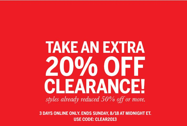 Take an extra 20% off clearance! Styles already reduced 50% off or more. 3 days online only. Ends Sunday, 8/18 at midnight ET. Use code: CLEAR2013