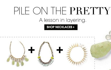 PILE ON THE PRETTY. A lesson in layering. SHOP NECKLACES