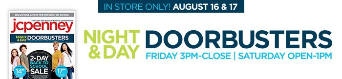 IN STORE ONLY! AUGUST 16 & 17. NIGHT & DAY  DOORBUSTERS FRIDAY 3PM-CLOSE | SATURDAY OPEN-1PM
