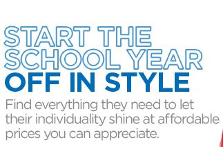 START THE SCHOOL YEAR OFF IN STYLE. Find  everything they need to let their individuality shine at affordable  prices you can appreciate.