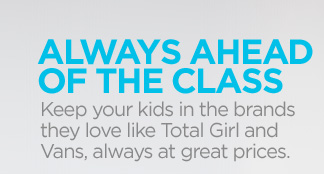 ALWAYS AHEAD OF THE CLASS. Keep your kids in the  brands they love like Total Girl and Vans, always at great prices
