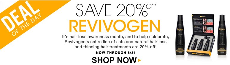 Deal of the Day! Save 20% on Revivogen It's hair loss awareness month, and to help celebrate, Revivogen's entire line of safe and natural hair loss and thinning hair treatments are 20% off!  Shop Now>>