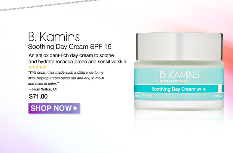 "5 Stars B. Kamins Soothing Day Cream SPF 15 An antioxidant-rich day cream to soothe and hydrate rosacea-prone and sensitive skin. ""This cream has made such a difference to my skin, helping it from being red and dry, to moist and even in color."" – From Wilton, CT $71.00 Shop Now>>"