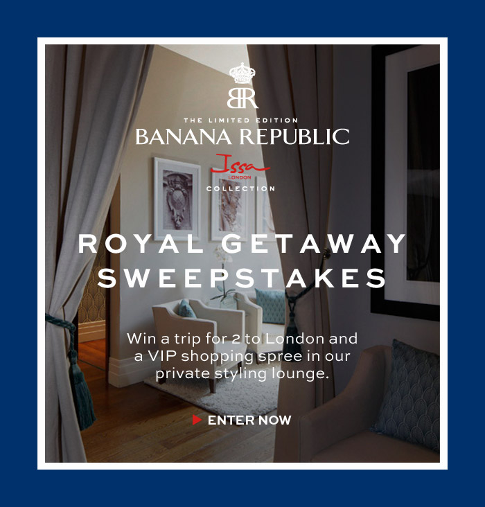BR | THE LIMITED EDITION BANANA REPUBLIC Issa LONDON COLLECTION | ROYAL GETAWAY SWEEPSTAKES | ENTER NOW