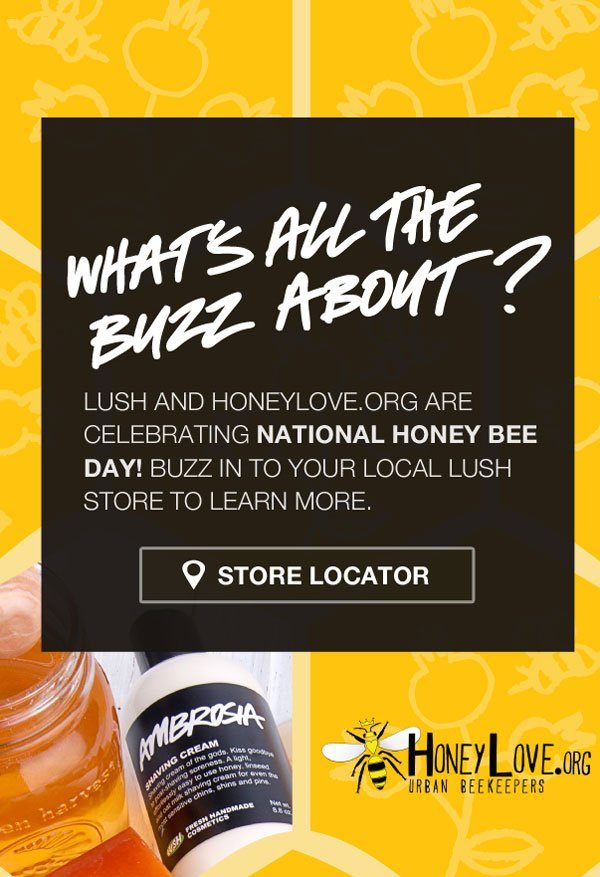 National Honey Bee Day. Buzz in to your local LUSH store to learn more. August 17th
