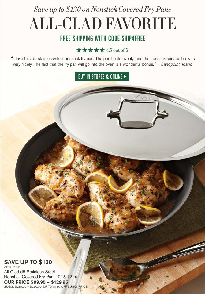 "Save up to $130 on Nonstick Covered Fry Pans -- ALL-CLAD FAVORITE -- FREE SHIPPING WITH CODE SHIP4FREE -- 4.5 out of 5 -- ""I love this d5 stainless-steel nonstick fry pan. The pan heats evenly, and the nonstick surface browns very nicely. The fact that the fry pan will go into the oven is a wonderful bonus."" - Sandpoint, Idaho -- BUY IN STORES & ONLINE"