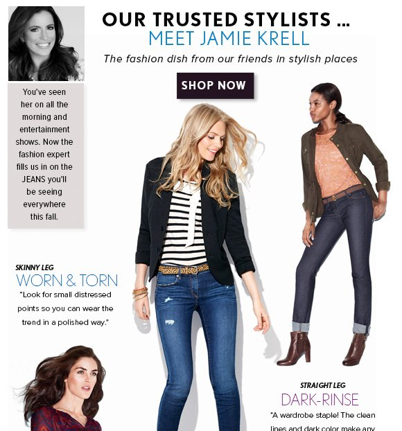 OUR TRUSTED STYLISTS…  MEET JAMIE KRELL The fashion dish from our friends in stylish places  SHOP NOW  You've seen  her on all the  morning and entertainment  shows. Now the fashion expert fills us in on the  JEANS you'll  be seeing everywhere this fall.  SKINNY LEG WORN & TORN Look for small distressed points so you can wear  the trend in a polished way.  STRAIGHT LEG DARK–RINSE A wardrobe staple! The clean lines and dark color make any outfit look instantly refined.