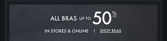 ALL BRAS UP TO 50% OFF IN STORES &  ONLINE SHOP BRAS
