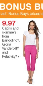 175+ Bonus Buys throughout the store! 9.97 capris and skimmers from Bandolino®, Gloria Vanderbilt® and Relativity®