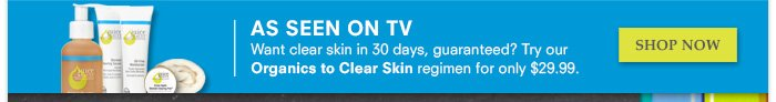 Want clear skin in 30 days, guaranteed? Try our Organics to Clear Skin regimen for only $29.99.