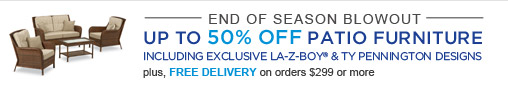 END OF SEASON BLOWOUT | UP TO 50% OFF PATIO FURNITURE | INCLUDING EXCLUSIVE LA-Z-BOY & TY PENNINGTON DESIGNS | plus, FREE DELIVERY on orders $299 or more