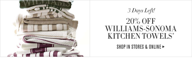 3 Days Left! - 20% OFF WILLIAMS-SONOMA KITCHEN TOWELS* SHOP IN STORES & ONLINE