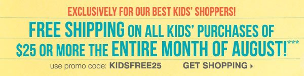 Exclusively for our best kids shoppers! Get free shipping on all kids purchases of $25 or more during August*** Shop kids.