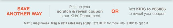 Save another way! Pick up your scratch & reveal coupon in our Kids' Department OR Text KIDS to 266866 to reveal your coupon. Max 3 msgs/week. Msg & data rates may apply.  Text HELP for more info, STOP to opt out.