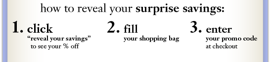 how to reveal your surprise savings: 1. click reveal your savings to see your discount 2. fill your shopping bag 3. enter your secret code