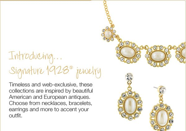 Introducing… Signature 1928® jewelry Timeless and web-exclusive, these collections are inspired by beautiful American and European antiques. Choose from necklaces, bracelets, earrings and more to accent your outfit. Shop now