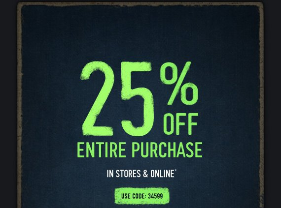 25% OFF ENTIRE PURCHASE IN STORES & ONLINE* USE CODE: 34599