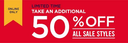 ONLINE ONLY | LIMITED TIME | TAKE AN ADDITIONAL 50% OFF ALL SALE STYLES