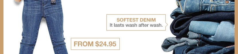 SOFTEST DENIM | It lasts wash after was. | FROM $24.95