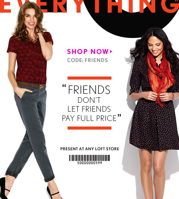 "FRIENDS & FAMILY EVENT  40% OFF EVERYTHING**  SHOP NOW CODE: FRIENDS  ""FRIENDS DON'T LET FRIENDS PAY FULL PRICE""  PRESENT AT ANY LOFT STORE"