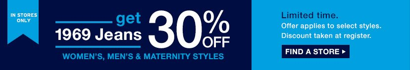 IN STORES ONLY | get 1969 Jeans 30% OFF WOMEN'S, MEN'S & MATERNITY STYLES | FIND A STORE