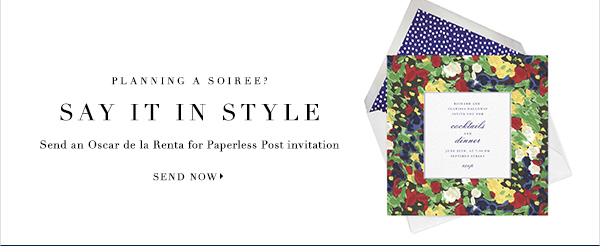Planning a Soiree SAY IT IN STYLE Send an Oscar de la Renta for Paperless Post invitation SEND NOW