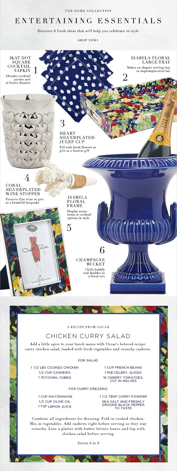 The Home Collection ENTERTAINING ESSENTIALS Discover 6 fresh ideas that will help you celebrate in style SHOP NOW IKAT SQUARE COCKTAIL NAPKIN Elevates cocktail parties and al fresco dinners ISABELA FLORAL LARGE TRAY Makes an elegant serving tray or impromptu mini bar HEART SILVERPLATED JULEP CUP Fill with fresh flowers or give as a hostess gift ISABELA FLORAL FRAME Display menu items or cocktail options in style CORAL SILVERPLATED WINE STOPPER Preserve fine wine or give as a beautiful keepsake CHAMPAGNE BUCKET Chills bubbly and doubles as a floral urn