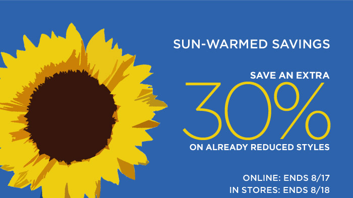 SUN-WARMED SAVINGS | SAVE AN EXTRA 30% ON ALREADY REDUCED STYLES | ONLINE: ENDS 8/17 | IN STORES: ENDS 8/18