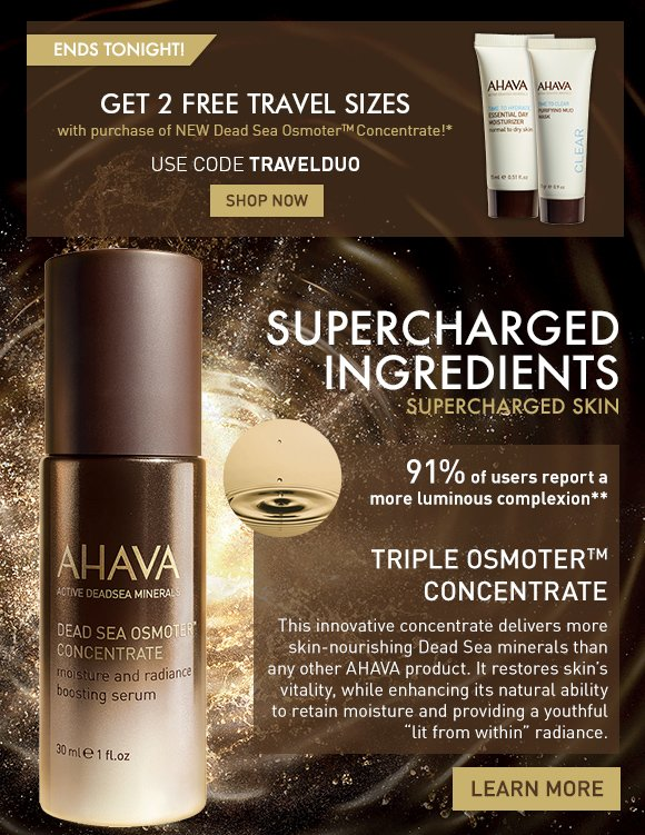"Get 2 Free Travel Sizes when you order Dead Sea OsmoterTM Concentrate!* Ends Tonight! Use code TRAVELDUO Shop Now  Supercharged Ingredients Supercharged Skin  Triple OsmoterTM Concentrate This innovative concentrate delivers more skin-nourishing Dead Sea minerals than any AHAVA product. It restores skin's vitality, while enhancing its natural ability to retain moisture and providing a youthful ""lit from within"" radiance. Learn More"