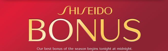 Shiseido Bonus: Our best bonus of the season begins tonight at midnight.