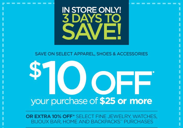 IN STORE ONLY 3 DAYS TO SAVE! SAVE ON SELECT APPAREL, SHOES &  ACCESSORIES $10 OFF* your purchase of $25 or more OR EXTRA 10% OFF*  SELECT FINE JEWELRY, WATCHES, BIJOUX BAR, HOME AND BACKPACKS**  PURCHASES. SEE DETAILS BELOW.