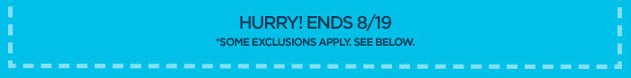 HURRY! ENDS 8/19 *SOME EXCLUSIONS APPLY. SEE BELOW.