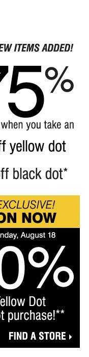 Yellow Dot Clearance - thousands of items added this week! Save up to 75% and more on original prices when you take an extra 50% off Yellow Dot and an extra 70% off Black Dot* In-Store Exclusive, now through Sunday, August 18. Take an extra 20% off any Yellow Dot or Black Dot purchase** Find a store.