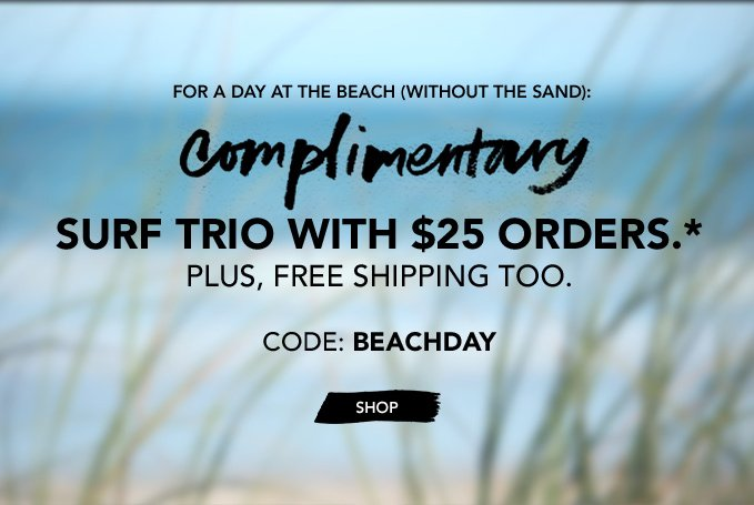 For a day at the beach (without the sand): COMPLIMENTARY SURF TRIO with $25 orders.* Plus, free shipping too. Use code: BEACHDAY »SHOP