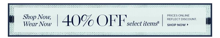 Shop now, wear now 40% off select items. Prices online reflect discount. Shop now.