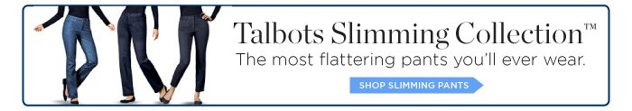 Talbots Slimming Collection. The most flattering pants you'll ever wear. Shop Slimming Pants.