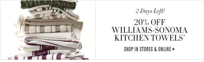 2 Days Left! 20% OFF WILLIAMS-SONOMA KITCHEN TOWELS* -- SHOP IN STORES & ONLINE