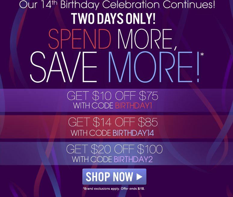 Our 14th Birthday Celebrations Continue!                            Two Days Only!  Spend More, Save More!  GET $10 OFF $75 WITH CODE BIRTHDAY1  GET $14 OFF $85 WITH CODE BIRTHDAY14  GET $20 OFF $100 WITH CODE BIRTHDAY2  Shop Now>> *Some brand exclusions apply