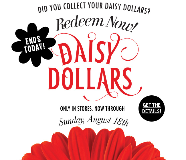 Ends Today! Did you collect your Daisy Dollars? Redeem Now! Only in stores. Now through Sunday, August 18th. Get the details!