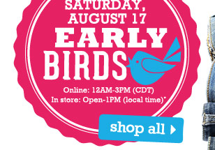 Early Birds Saturday, August 17 Online: 12AM-3PM (CDT) In store: Open-1PM (local time)