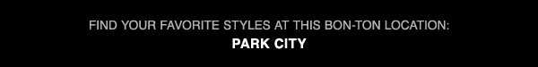 Find your favorite styles at this Bon-Ton location: Park City