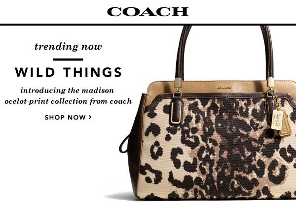 Trending Now: Wild Things. Introducing the Madison Ocelot-Print Collection from Coach. Shop now.