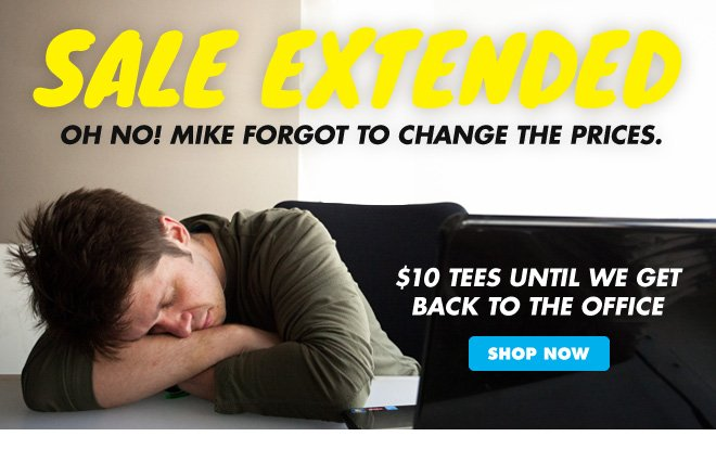 Mike forgot to change the prices. Get $10 tees until we get back to the office.